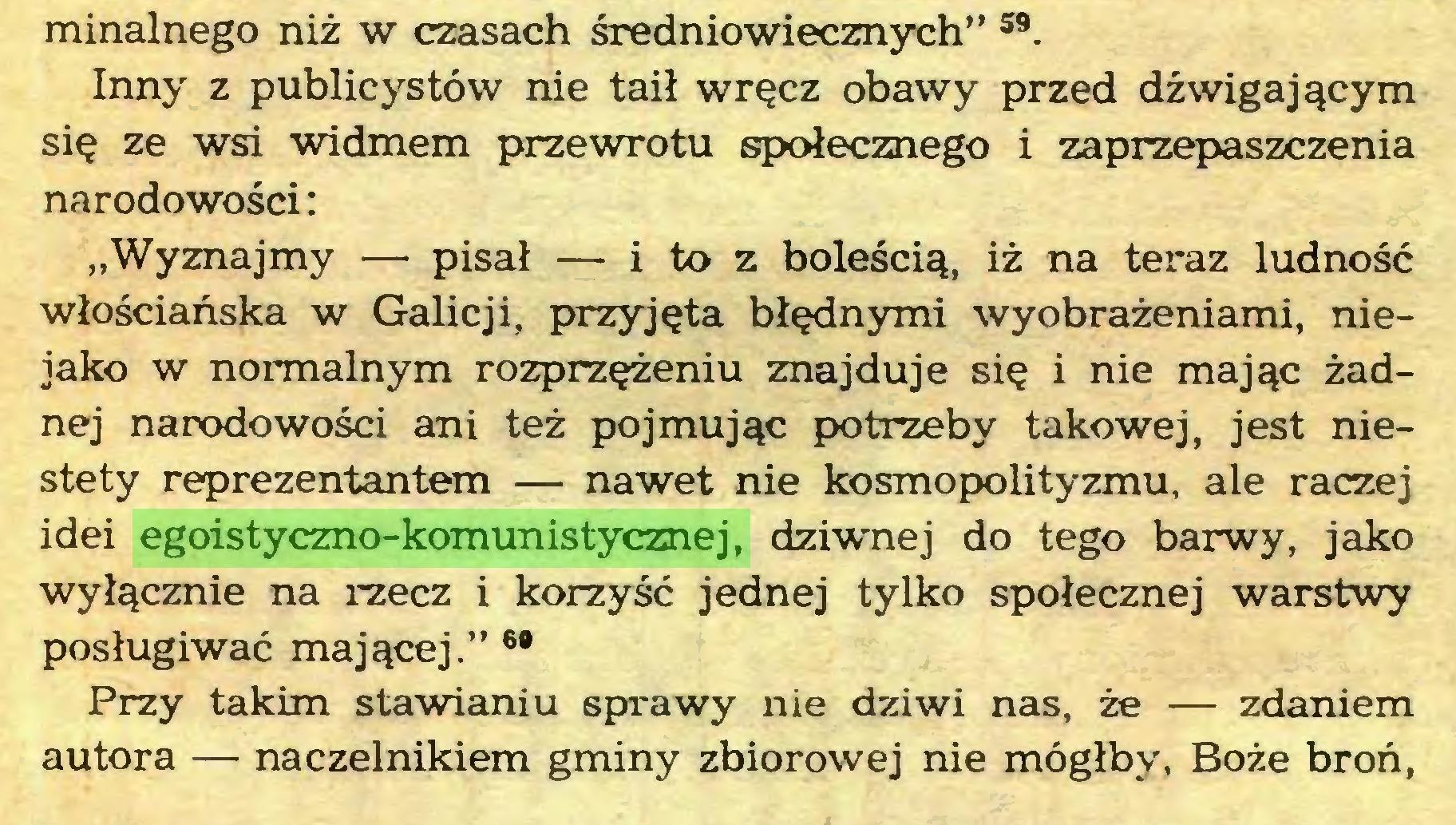 """(...) minalnego niż w czasach średniowiecznych"""" 59. Inny z publicystów nie taił wręcz obawy przed dźwigającym się ze wsi widmem przewrotu społecznego i zaprzepaszczenia narodowości: """"Wyznajmy — pisał — i to z boleścią, iż na teraz ludność włościańska w Galicji, przyjęta błędnymi wyobrażeniami, niejako w normalnym rozprzężeniu znajduje się i nie mając żadnej narodowości ani też pojmując potrzeby takowej, jest niestety reprezentantem — nawet nie kosmopolityzmu, ale raczej idei egoistyczno-komunistycznej, dzi-wnej do tego barwy, jako wyłącznie na rzecz i korzyść jednej tylko społecznej warstwy posługiwać mającej."""" 6* Przy takim stawianiu sprawy nie dziwi nas, że — zdaniem autora — naczelnikiem gminy zbiorowej nie mógłby, Boże broń,..."""