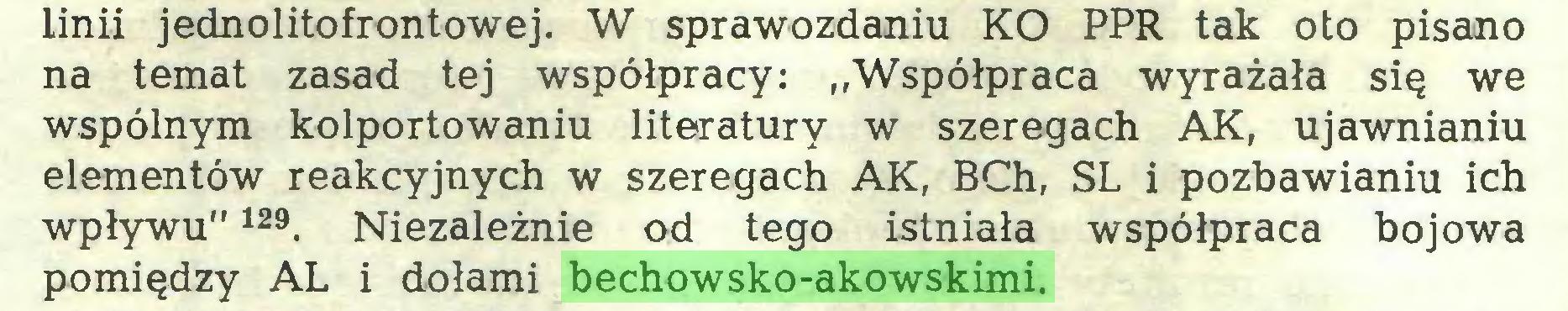 """(...) linii jednolitofrontowej. W sprawozdaniu KO PPR tak oto pisano na temat zasad tej współpracy: """"Współpraca wyrażała się we wspólnym kolportowaniu literatury w szeregach AK, ujawnianiu elementów reakcyjnych w szeregach AK, BCh, SL i pozbawianiu ich wpływu""""129. Niezależnie od tego istniała współpraca bojowa pomiędzy AL i dołami bechowsko-akowskimi..."""