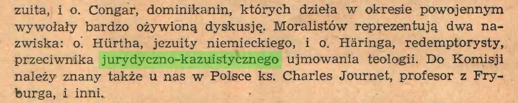 (...) zuita, i o. Congar, dominikanin, których dzieła w okresie powojennym wywołały bardzo ożywioną dyskusję. Moralistów reprezentują dwa nazwiska: o! Hiirtha, jezuity niemieckiego, i o. Haringa, redemptorysty, przeciwnika jurydyczno-kazuistycznego ujmowania teologii. Do Komisji należy znany także u nas w Polsce ks. Charles Journet, profesor z Fryburga, i inni...