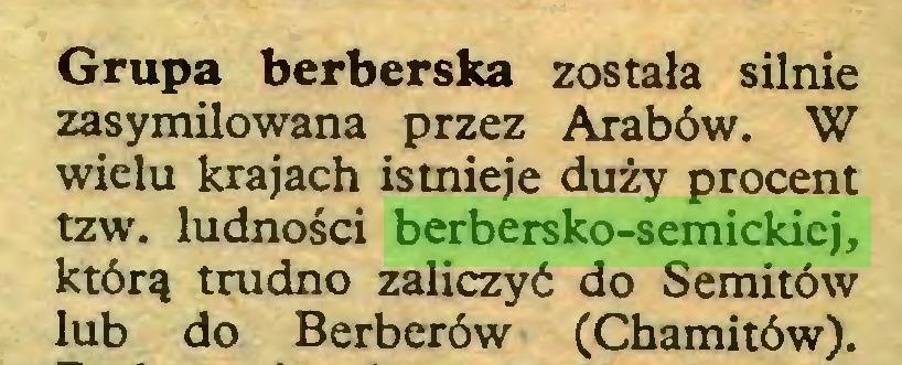 (...) Grupa berberska została silnie zasymilowana przez Arabów. W wielu krajach istnieje duży procent tzw. ludności berbersko-semickiej, którą trudno zaliczyć do Semitów lub do Berberów (Chamitów)...