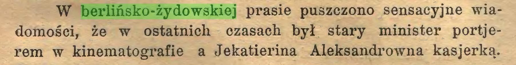 (...) W berlińsko-żydowskiej prasie puszczono sensacyjne wiadomości, że w ostatnich czasach był stary minister portjerem w kinematografie a Jekatierina Aleksandrowna kasjerką...