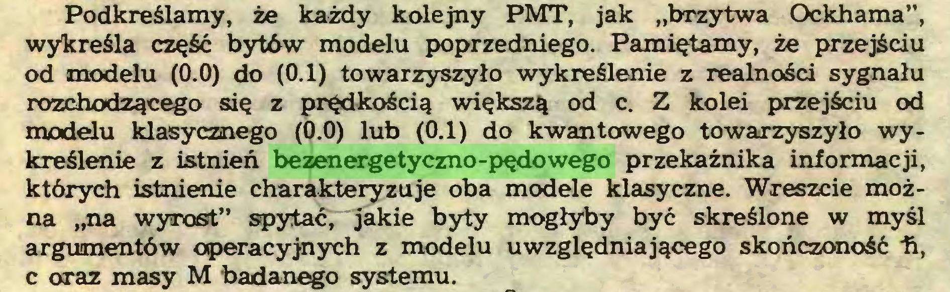 """(...) Podkreślamy, że każdy kolejny PMT, jak """"brzytwa Ockhama"""", wykreśla część bytów modelu poprzedniego. Pamiętamy, że przejściu od modelu (0.0) do (0.1) towarzyszyło wykreślenie z realności sygnału rozchodzącego się z prędkością większą od c. Z kolei przejściu od modelu klasycznego (0.0) lub (0.1) do kwantowego towarzyszyło wykreślenie z istnień bezenergetyczno-pędowego przekaźnika informacji, których istnienie charakteryzuje oba modele klasyczne. Wreszcie można """"na wyrost"""" spytać, jakie byty mogłyby być skreślone w myśl argumentów operacyjnych z modelu uwzględniającego skończoność h, c oraz masy M badanego systemu..."""