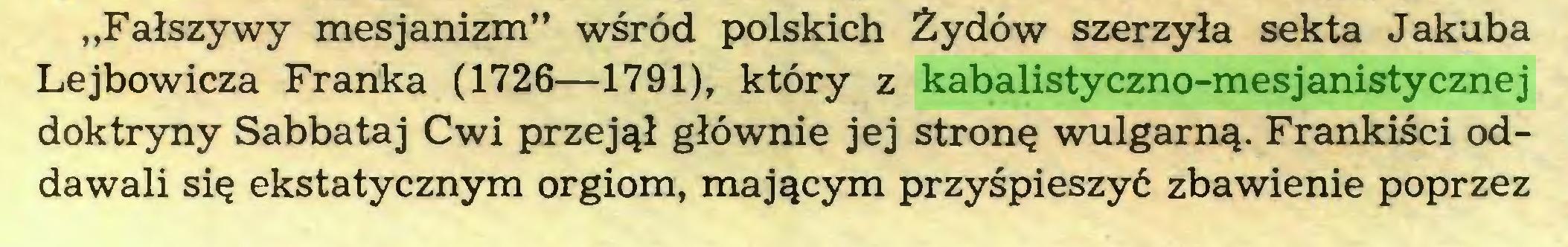 """(...) """"Fałszywy mesjanizm"""" wśród polskich Żydów szerzyła sekta Jakuba Lejbowicza Franka (1726—1791), który z kabalistyczno-mesjanistycznej doktryny Sabbataj Cwi przejął głównie jej stronę wulgarną. Frankiści oddawali się ekstatycznym orgiom, mającym przyśpieszyć zbawienie poprzez..."""