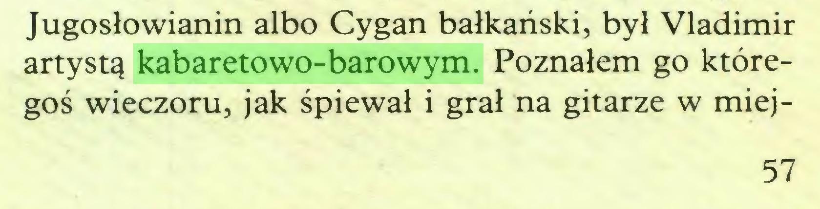 (...) Jugosłowianin albo Cygan bałkański, był Vladimir artystą kabaretowo-barowym. Poznałem go któregoś wieczoru, jak śpiewał i grał na gitarze w miej57...