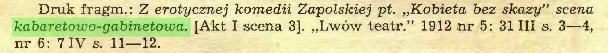 """(...) Druk fragm.: Z erotycznej komedii Zapolskiej pt. """"Kobieta bez skazy"""" scena kabaretowo-gabinetowa. [Akt I scena 3]. """"Lwów teatr."""" 1912 nr 5: 31 III s. 3—4, nr 6: 7 IV s. 11—12..."""