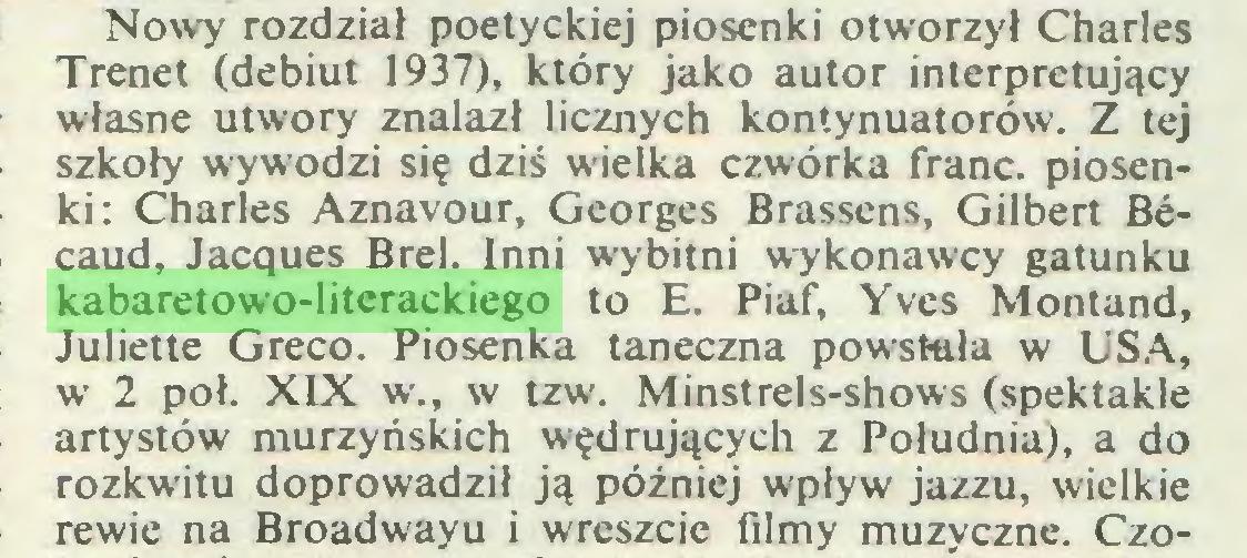 (...) Nowy rozdział poetyckiej piosenki otworzył Charles Trenet (debiut 1937), który jako autor interpretujący własne utwory znalazł licznych kontynuatorów. Z tej szkoły wywodzi się dziś wielka czwórka franc, piosenki: Charles Aznavour, Georges Brassens, Gilbert Bécaud, Jacques Brel. Inni wybitni wykonawcy gatunku kabaretowo-literackiego to E. Piaf, Yves Montand, Juliette Greco. Piosenka taneczna powstała w USA, w 2 poł. XIX w., w tzw. Minstrels-shows (spektakle artystów murzyńskich wędrujących z Południa), a do rozkwitu doprowadził ją później wpływ jazzu, wielkie rewie na Broadwayu i wreszcie filmy muzyczne. Czo...