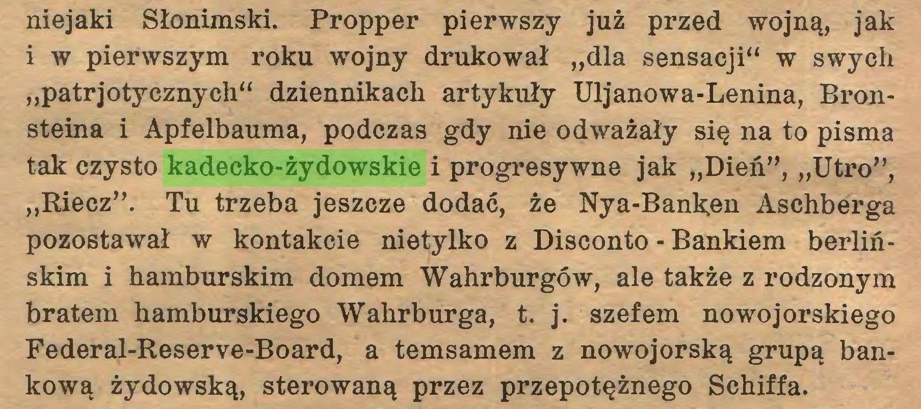 """(...) niejaki Słonimski. Propper pierwszy już przed wojną, jak i w pierwszym roku wojny drukował """"dla sensacji"""" w swych """"patrjotycznych"""" dziennikach artykuły Uljanowa-Lenina, Bronsteina i Apfelbauma, podczas gdy nie odważały się na to pisma tak czysto kadecko-żydowskie i progresywne jak """"Dień,,) """"Utro"""", """"Riecz"""". Tu trzeba jeszcze dodać, że Nya-Bank;en Aschberga pozostawał w kontakcie nietylko z Disconto - Bankiem berlińskim i hamburskim domem Wahrburgów, ale także z rodzonym bratem hamburskiego Wahrburga, t. j. szefem nowojorskiego Federal-Reserve-Board, a temsamem z nowojorską grupą bankową żydowską, sterowaną przez przepotężnego Schiffa..."""
