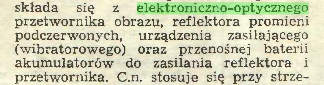 (...) składa się z elektroniczno-optycznego przetwornika obrazu, reflektora promieni podczerwonych, urządzenia zasilającego (wibratorowego) oraz przenośnej baterii akumulatorów do zasilania reflektora i przetwornika. C.n. stosuje się przy strze...