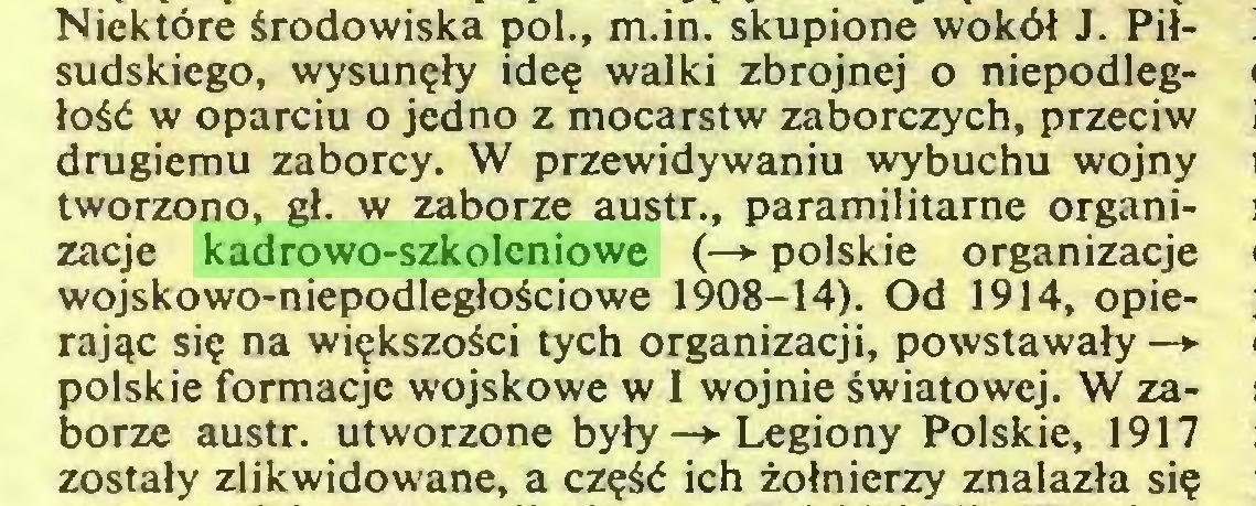 (...) Niektöre srodowiska pol., m.in. skupione woköl J. Pilsudskiego, wysun?ty ide? walki zbrojnej o niepodleglo$d w oparciu o jedno z mocarstw zaborczych, przeciw drugiemu zaborcy. W przewidywaniu wybuchu wojny tworzono, gl. w zaborze austr., paramilitarne organizacje kadrowo-szkoleniowe (—*■ polskie organizacje wojskowo-niepodlegloSciowe 1908-14). Od 1914, opierajac si? na wi?kszo$ci tych organizacji, powstawaly -> polskie formacje wojskowe w I wojnie swiatowej. W zaborze austr. utworzone byly —»• Legiony Polskie, 1917 zostaly zlikwidowane, a cz?$d ich zolnierzy znalazla si?...