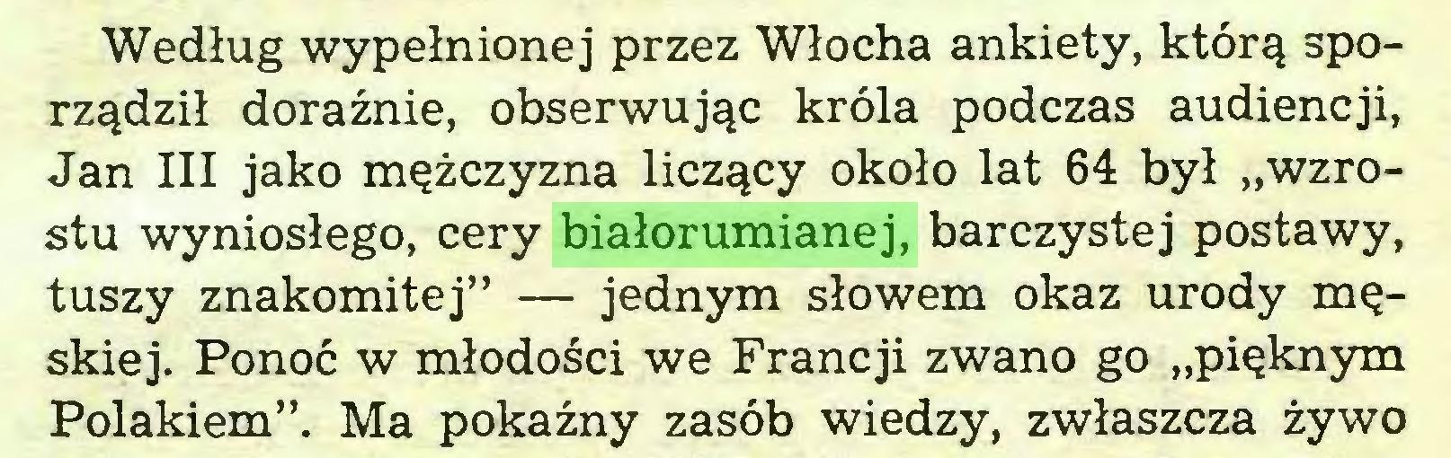 """(...) Według wypełnionej przez Włocha ankiety, którą sporządził doraźnie, obserwując króla podczas audiencji, Jan III jako mężczyzna liczący około lat 64 był """"wzrostu wyniosłego, cery białorumianej, barczystej postawy, tuszy znakomitej"""" — jednym słowem okaz urody męskiej. Ponoć w młodości we Francji zwano go """"pięknym Polakiem"""". Ma pokaźny zasób wiedzy, zwłaszcza żywo..."""