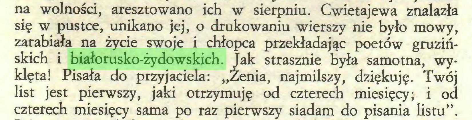 """(...) na wolności, aresztowano ich w sierpniu. Cwietajewa znalazła się w pustce, unikano jej, o drukowaniu wierszy nie było mowy, zarabiała na życie swoje i chłopca przekładając poetów gruzińskich i białorusko-żydowskich. Jak strasznie była samotna, wyklęta! Pisała do przyjaciela: """"Żenią, najmilszy, dziękuję. Twój list jest pierwszy, jaki otrzymuję od czterech miesięcy; i od czterech miesięcy sama po raz pierwszy siadam do pisania listu""""..."""