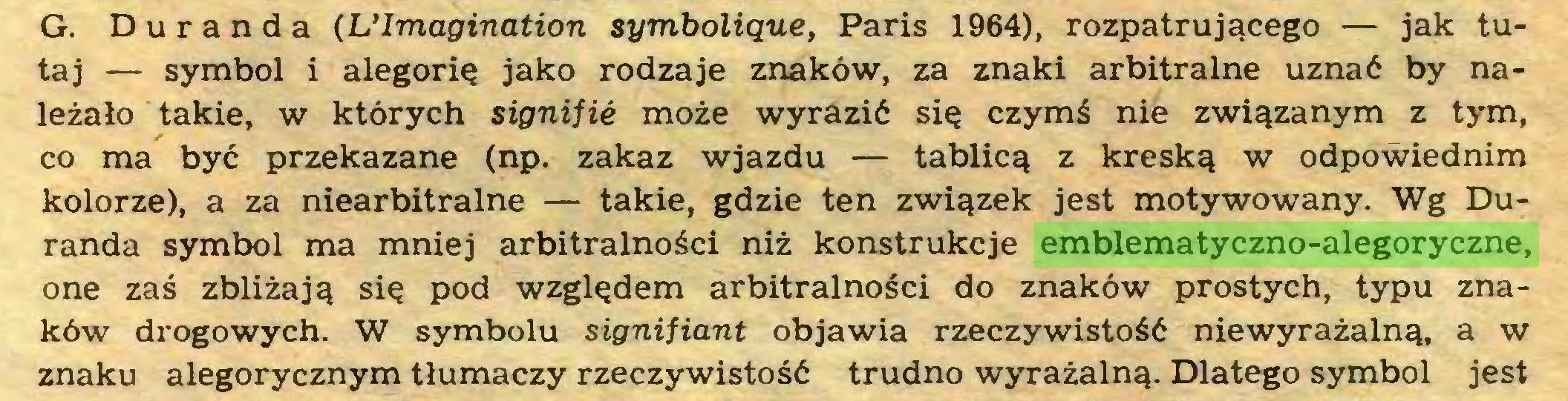 (...) G. Duranda (L'Imagination symbolique, Paris 1964), rozpatrującego — jak tutaj — symbol i alegorię jako rodzaje znaków, za znaki arbitralne uznać by należało takie, w których signifié może wyrazić się czymś nie związanym z tym, co ma być przekazane (np. zakaz wjazdu — tablicą z kreską w odpowiednim kolorze), a za niearbitralne — takie, gdzie ten związek jest motywowany. Wg Duranda symbol ma mniej arbitralności niż konstrukcje emblematyczno-alegoryczne, one zaś zbliżają się pod względem arbitralności do znaków prostych, typu znaków drogowych. W symbolu signifiant objawia rzeczywistość niewyrażalną, a w znaku alegorycznym tłumaczy rzeczywistość trudno wyrażalną. Dlatego symbol jest...