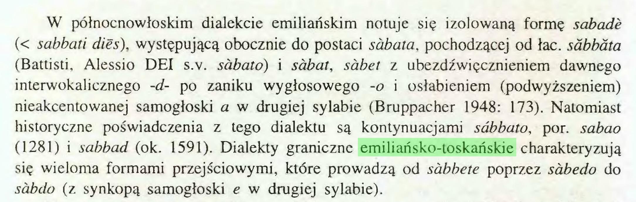 (...) W północnowłoskim dialekcie emiliańskim notuje się izolowaną formę sabade (< sabbati dies), występującą obocznie do postaci sabata, pochodzącej od łac. sabbata (Battisti, Alessio DEI s.v. sabato) i sabat, sabet z ubezdźwięcznieniem dawnego interwokalicznego -d- po zaniku wygłosowego -o i osłabieniem (podwyższeniem) nieakcentowanej samogłoski a w drugiej sylabie (Bruppacher 1948: 173). Natomiast historyczne poświadczenia z tego dialektu są kontynuacjami sabbato, por. sabao (1281) i sabbad (ok. 1591). Dialekty graniczne emiliańsko-toskańskie charakteryzują się wieloma formami przejściowymi, które prowadzą od sabbete poprzez sabedo do sabdo (z synkopą samogłoski e w drugiej sylabie)...