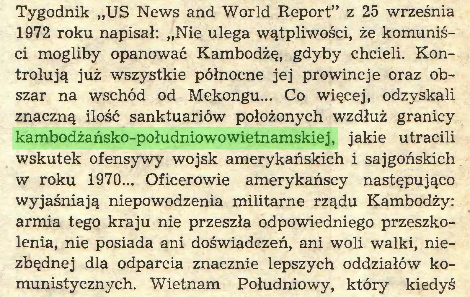 """(...) Tygodnik """"US News and World Report"""" z 25 września 1972 roku napisał: """"Nie ulega wątpliwości, że komuniści mogliby opanować Kambodżę, gdyby chcieli. Kontrolują już wszystkie północne jej prowincje oraz obszar na wschód od Mekongu... Co więcej, odzyskali znaczną ilość sanktuariów położonych wzdłuż granicy kambodżańsko-południowowietnamskiej, jakie utracili wskutek ofensywy wojsk amerykańskich i sajgońskich w roku 1970... Oficerowie amerykańscy następująco wyjaśniają niepowodzenia militarne rządu Kambodży: armia tego kraju nie przeszła odpowiedniego przeszkolenia, nie posiada ani doświadczeń, ani woli walki, niezbędnej dla odparcia znacznie lepszych oddziałów komunistycznych. Wietnam Południowy, który kiedyś..."""