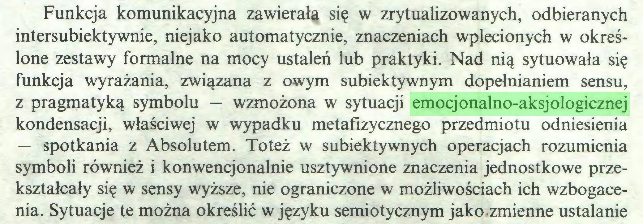 (...) Funkcja komunikacyjna zawierała się w zrytualizowanych, odbieranych intersubiektywnie, niejako automatycznie, znaczeniach wplecionych w określone zestawy formalne na mocy ustaleń lub praktyki. Nad nią sytuowała się funkcja wyrażania, związana z owym subiektywnym dopełnianiem sensu, z pragmatyką symbolu — wzmożona w sytuacji emocjonalno-aksjologicznej kondensacji, właściwej w wypadku metafizycznego przedmiotu odniesienia — spotkania z Absolutem. Toteż w subiektywnych operacjach rozumienia symboli również i konwencjonalnie usztywnione znaczenia jednostkowe przekształcały się w sensy wyższe, nie ograniczone w możliwościach ich wzbogacenia. Sytuacje te można określić w języku semiotycznym jako.zmienne ustalanie...