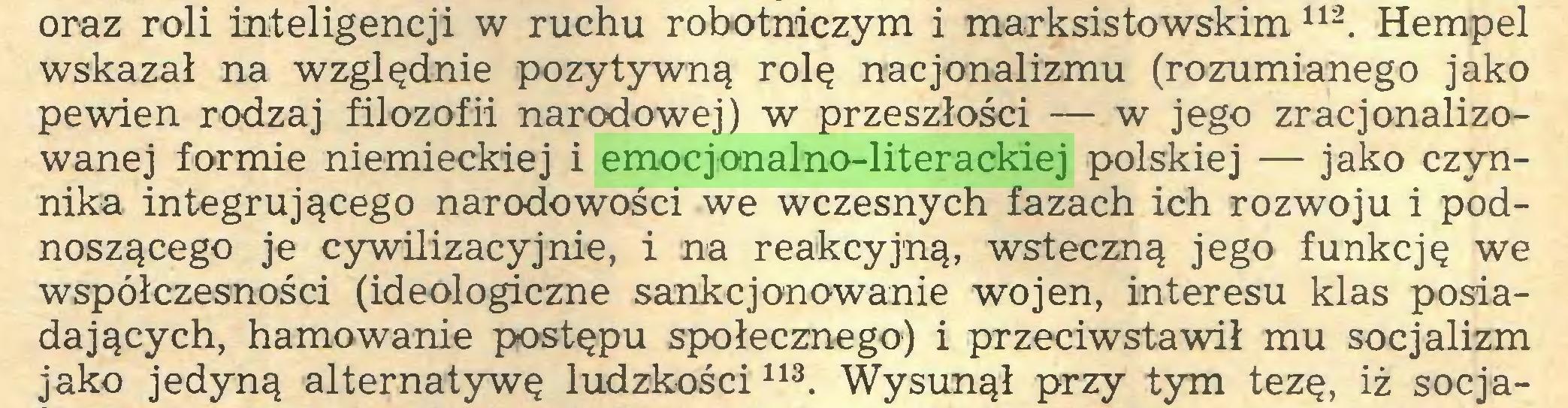 (...) oraz roli inteligencji w ruchu robotniczym i marksistowskim112. Hempel wskazał na względnie pozytywną rolę nacjonalizmu (rozumianego jako pewien rodzaj filozofii narodowej) w przeszłości — w jego zracjonalizowanej formie niemieckiej i emocjonalno-literackiej polskiej — jako czynnika integrującego narodowości we wczesnych fazach ich rozwoju i podnoszącego je cywilizacyjnie, i na reakcyjną, wsteczną jego funkcję we współczesności (ideologiczne sankcjonowanie wojen, interesu klas posiadających, hamowanie postępu społecznego) i przeciwstawił mu socjalizm jako jedyną alternatywę ludzkości113. Wysunął przy tym tezę, iż socja...