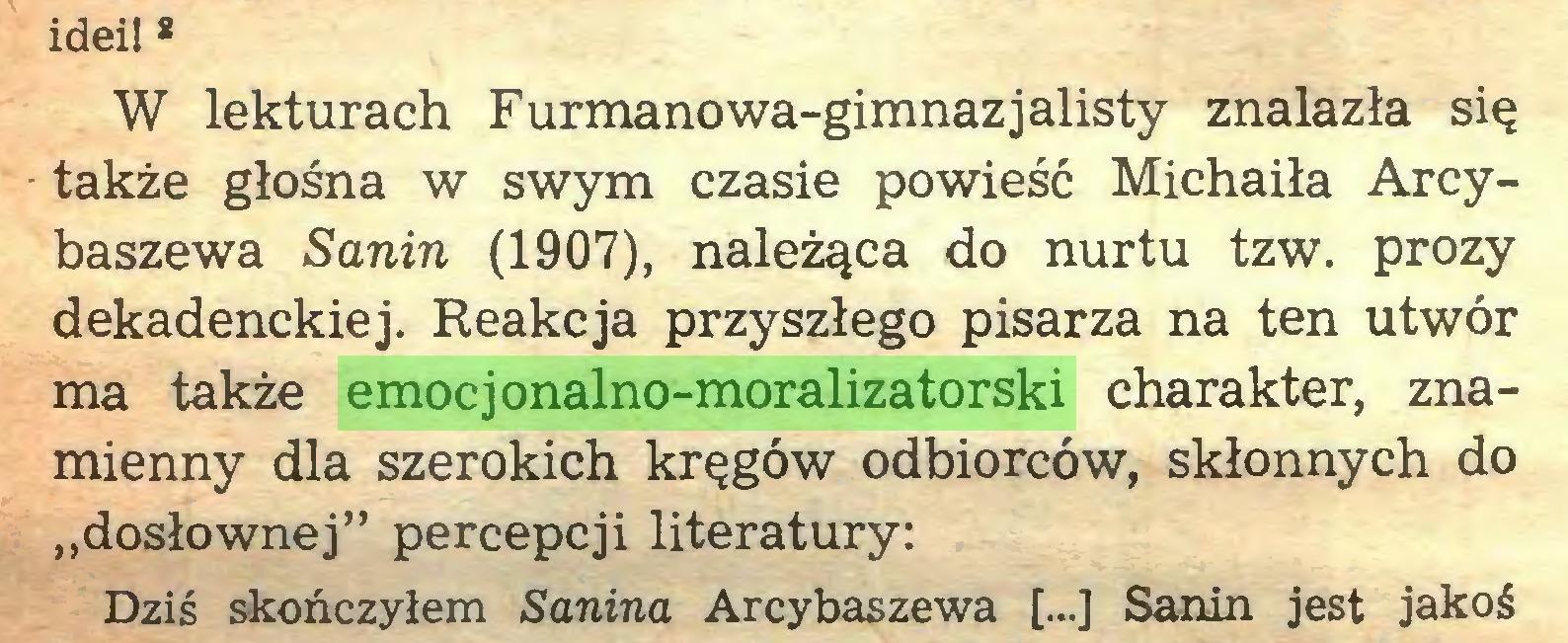 """(...) idei! 8 W lekturach Furmanowa-gimnazjalisty znalazła się także głośna w swym czasie powieść Michaiła Arcybaszewa Sanin (1907), należąca do nurtu tzw. prozy dekadenckiej. Reakcja przyszłego pisarza na ten utwór ma także emocjonalno-moralizatorski charakter, znamienny dla szerokich kręgów odbiorców, skłonnych do """"dosłownej"""" percepcji literatury: Dziś skończyłem Sanina Arcybaszewa [...] Sanin jest jakoś..."""