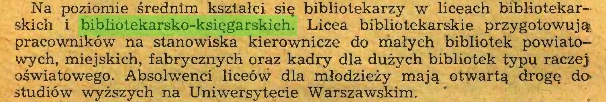 (...) Na poziomie średnim kształci się bibliotekarzy w liceach bibliotekarskich i bibliotekarsko-księgarskich. Licea bibliotekarskie przygotowują, pracowników na stanowiska kierownicze do małych bibliotek powiatowych, miejskich, fabrycznych oraz kadry dla dużych bibliotek typu raczej oświatowego. Absolwenci liceów dla młodzieży mają otwartą drogę da studiów wyższych na Uniwersytecie Warszawskim...