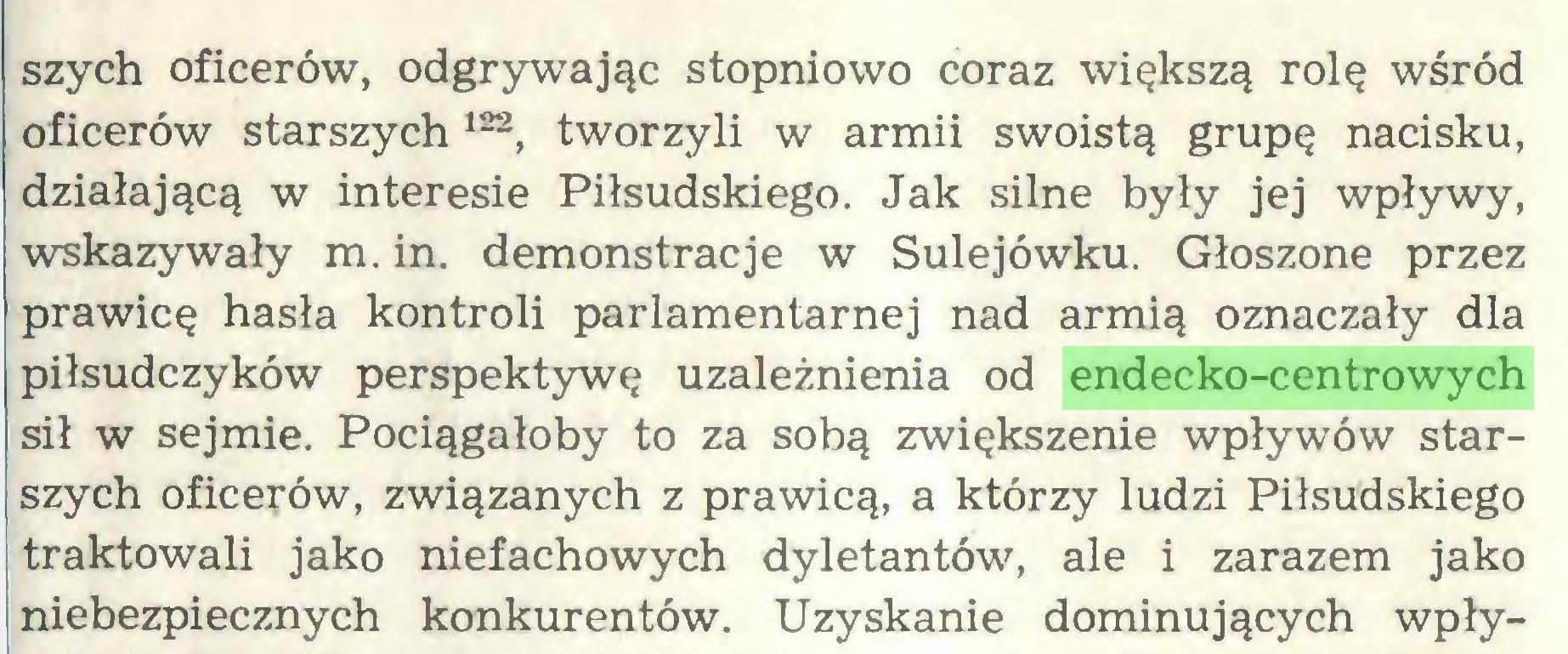 (...) szych oficerów, odgrywając stopniowo coraz większą rolę wśród oficerów starszych*  122 *, tworzyli w armii swoistą grupę nacisku, działającą w interesie Piłsudskiego. Jak silne były jej wpływy, wskazywały m. in. demonstracje w Sulejówku. Głoszone przez prawicę hasła kontroli parlamentarnej nad armią oznaczały dla piłsudczyków perspektywę uzależnienia od endecko-centrowych sił w sejmie. Pociągałoby to za sobą zwiększenie wpływów starszych oficerów, związanych z prawicą, a którzy ludzi Piłsudskiego traktowali jako niefachowych dyletantów, ale i zarazem jako niebezpiecznych konkurentów. Uzyskanie dominujących wpły...