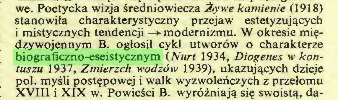 (...) we. Poetycka wizja średniowiecza Żywe kamienie (1918) stanowiła charakterystyczny przejaw estetyzujących i mistycznych tendencji —► modernizmu. W okresie międzywojennym B. ogłosił cykl utworów o charakterze biograficzno-eseistycznym (Nurt 1934, Diogenes w kontuszu 1937, Zmierzch wodzów 1939), ukazujących dzieje poi. myśli postępowej i walk wyzwoleńczych z przełomu XVIII i XIX w. Powieści B. wyróżniają się swoistą, da...