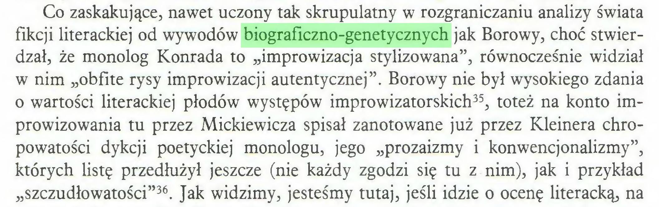 """(...) Co zaskakujące, nawet uczony tak skrupulatny w rozgraniczaniu analizy świata fikcji literackiej od wywodów biograficzno-genetycznych jak Borowy, choć stwierdzał, że monolog Konrada to """"improwizacja stylizowana"""", równocześnie widział w nim """"obfite rysy improwizacji autentycznej"""". Borowy nie był wysokiego zdania o wartości literackiej płodów występów improwizatorskich35, toteż na konto improwizowania tu przez Mickiewicza spisał zanotowane już przez Kleinera chropowatości dykcji poetyckiej monologu, jego """"prozaizmy i konwencjonalizmy"""", których listę przedłużył jeszcze (nie każdy zgodzi się tu z nim), jak i przykład """"szczudłowatości""""36. Jak widzimy, jesteśmy tutaj, jeśli idzie o ocenę literacką, na..."""