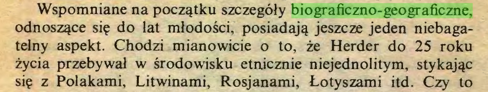 (...) Wspomniane na początku szczegóły biograficzno-geograficzne, odnoszące się do lat młodości, posiadają jeszcze jeden niebagatelny aspekt. Chodzi mianowicie o to, że Herder do 25 roku życia przebywał w środowisku etnicznie niejednolitym, stykając się z Polakami, Litwinami, Rosjanami, Łotyszami itd. Czy to...