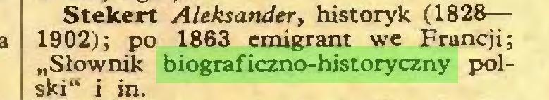 "(...) Stekert Aleksander, historyk (1828— 1902); po 1863 emigrant we Francji; ""Słownik biograficzno-historyczny polski"" i in..."