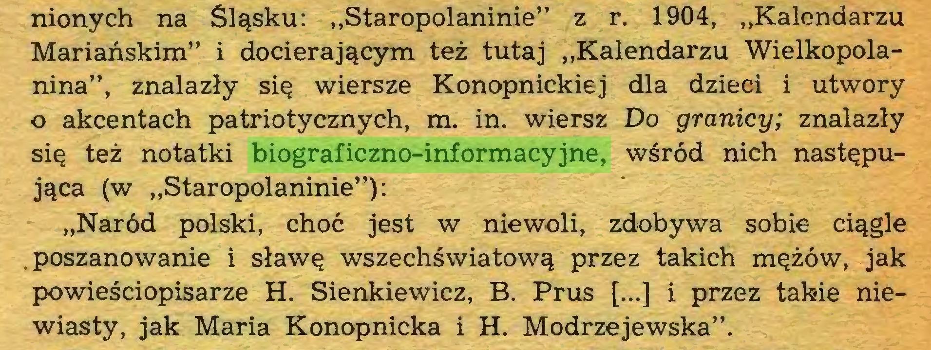 """(...) nionych na Śląsku: ,,Staropolaninie"""" z r. 1904, """"Kalendarzu Mariańskim"""" i docierającym też tutaj """"Kalendarzu Wielkopolanina"""", znalazły się wiersze Konopnickiej dla dzieci i utwory o akcentach patriotycznych, m. in. wiersz Do granicy; znalazły się też notatki biograficzno-informacyjne, wśród nich następująca (w """"Staropolaninie""""): """"Naród polski, choć jest w niewoli, zdobywa sobie ciągle .poszanowanie i sławę wszechświatową przez takich mężów, jak powieściopisarze H. Sienkiewicz, B. Prus [...] i przez takie niewiasty, jak Maria Konopnicka i H. Modrzejewska""""..."""