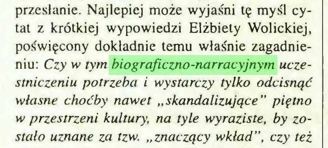"""(...) przesłanie. Najlepiej może wyjaśni tę myśl cytat z krótkiej wypowiedzi Elżbiety Wolickiej, poświęcony dokładnie temu właśnie zagadnieniu: Czy vv tym biograficzno-narracyjnym uczestniczeniu potrzeba i wystarczy tylko odcisnąć własne choćby nawet """"skandalizujące"""" piętno w przestrzeni kultury, na tyle wyraziste, by zostało uznane za tzw. """"znaczący wkład"""", czy też..."""