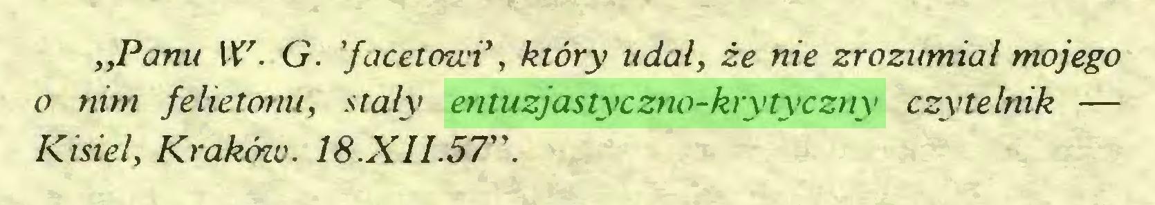 """(...) """"Panu W. G. 'facetowi*, który udał, że nie zrozumiał mojego o nim felietonu, stały entuzjastyczno-krytyczny czytelnik — Kisiel, Kraków. 18.XII.57""""..."""