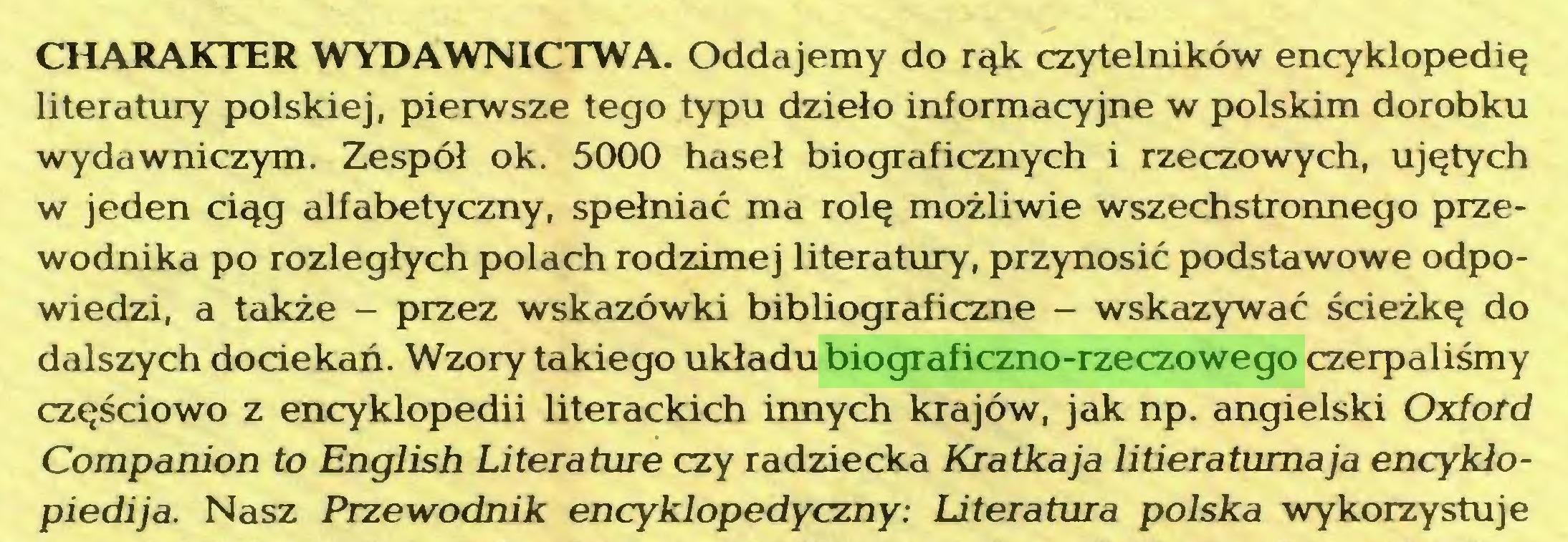 (...) CHARAKTER WYDAWNICTWA. Oddajemy do rąk czytelników encyklopedię literatury polskiej, pierwsze tego typu dzieło informacyjne w polskim dorobku wydawniczym. Zespół ok. 5000 haseł biograficznych i rzeczowych, ujętych w jeden ciąg alfabetyczny, spełniać ma rolę możliwie wszechstronnego przewodnika po rozległych polach rodzimej literatury, przynosić podstawowe odpowiedzi, a także - przez wskazówki bibliograficzne - wskazywać ścieżkę do dalszych dociekań. Wzory takiego układu biograficzno-rzeczowego czerpaliśmy częściowo z encyklopedii literackich innych krajów, jak np. angielski Oxford Companion to English Literaturę czy radziecka Kra tka ja litieratumaja encykiopiedija. Nasz Przewodnik encyklopedyczny: Literatura polska wykorzystuje...