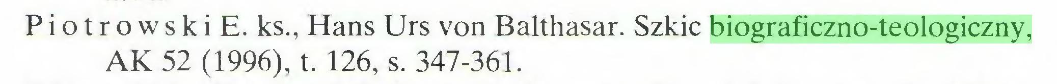 (...) Piotrowski E. ks., Hans Urs von Balthasar. Szkic biograficzno-teologiczny, AK 52 (1996), t. 126, s. 347-361...