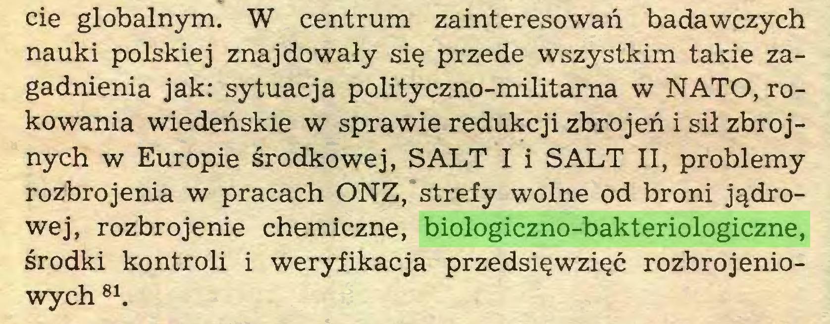 (...) cie globalnym. W centrum zainteresowan badawczych nauki polskiej znajdowaly si$ przede wszystkim takie zagadnienia jak: sytuacja polityczno-militarna w NATO, rokowania wiedenskie w sprawie redukcji zbrojen i sil zbrojnych w Europie srodkowej, SALT I i SALT II, problemy rozbrojenia w pracach ONZ, strefy wolne od broni jqdrowej, rozbrojenie chemiczne, biologiczno-bakteriologiczne, srodki kontroli i weryfikacja przedsi^wzi^c rozbrojeniowych 81...