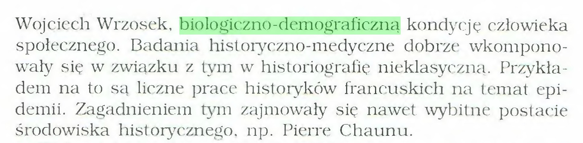 (...) Wojciech Wrzosek, biologiczno-demograficzną kondycję człowieka społecznego. Badania histoiyczno-medyczne dobrze wkomponowały się w związku z tym w historiografię nieklasyczną. Przykładem na to są liczne prace historyków francuskich na temat epidemii. Zagadnieniem tym zajmowały się nawet wybitne postacie środowiska historycznego, np. Pierre Chaunu...