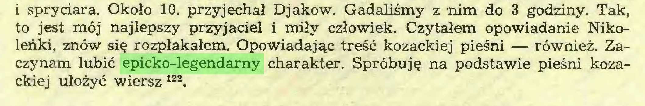 (...) i spryciara. Około 10. przyjechał Djakow. Gadaliśmy z nim do 3 godziny. Tak, to jest mój najlepszy przyjaciel i miły człowiek. Czytałem opowiadanie Nikoleńki, znów się rozpłakałem. Opowiadając treść kozackiej pieśni — również. Zaczynam lubić epicko-legendarny charakter. Spróbuję na podstawie pieśni kozackiej ułożyć wiersz122...