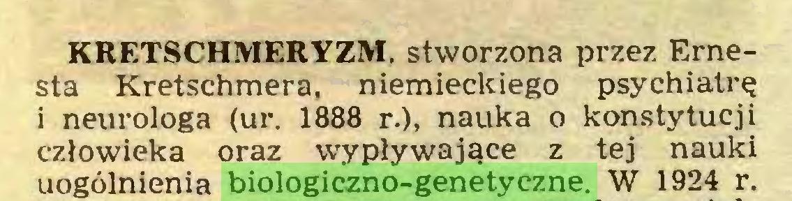 (...) KRETSCHMERYZM, stworzona przez Ernesta Kretschmera, niemieckiego psychiatrę i neurologa (ur. 1888 r.), nauka o konstytucji człowieka oraz wypływające z tej nauki uogólnienia biologiczno-genetyczne. W 1924 r...