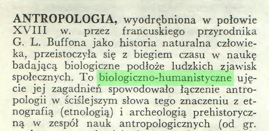 (...) ANTROPOLOGIA, wyodrębniona w połowie XVIII w. przez francuskiego przyrodnika G. L. Buffona jako historia naturalna człowieka, przeistoczyła się z biegiem czasu w naukę badającą biologiczne podłoże ludzkich zjawisk społecznych. To biologiczno-humanistyczne ujęcie jej zagadnień spowodowało łączenie antropologii w ściślejszym słowa tego znaczeniu z etnografią (etnologią) i archeologią prehistoryczną w zespół nauk antropologicznych (od gr...