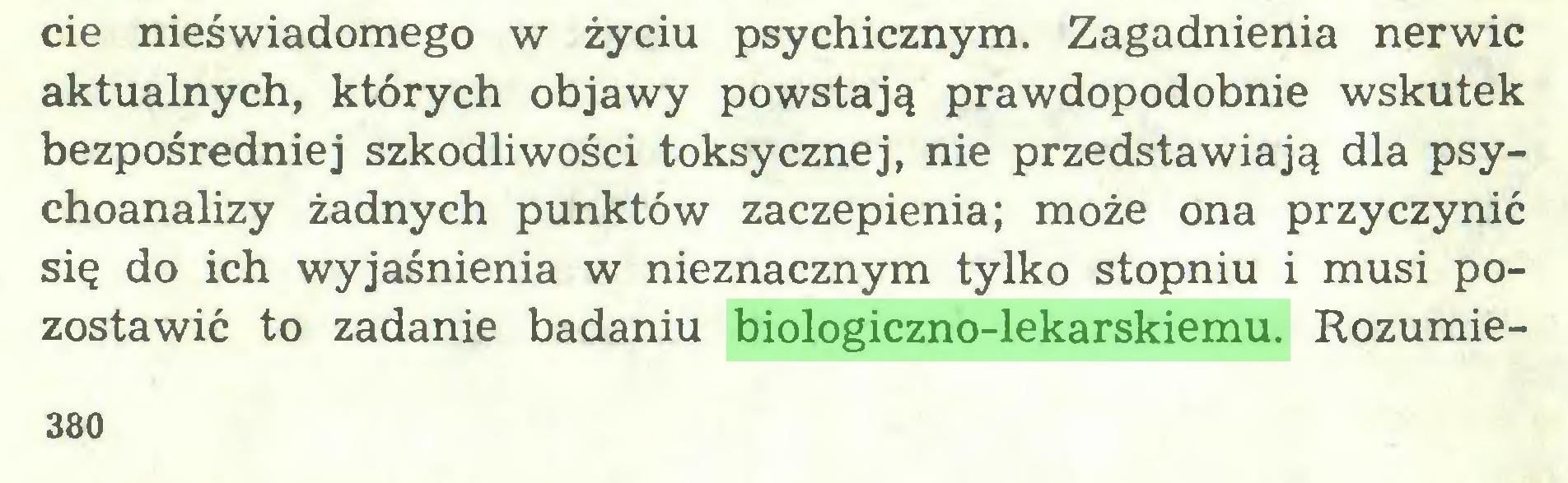 (...) cie nieświadomego w życiu psychicznym. Zagadnienia nerwic aktualnych, których objawy powstają prawdopodobnie wskutek bezpośredniej szkodliwości toksycznej, nie przedstawiają dla psychoanalizy żadnych punktów zaczepienia; może ona przyczynić się do ich wyjaśnienia w nieznacznym tylko stopniu i musi pozostawić to zadanie badaniu biologiczno-lekarskiemu. Rozumie380...