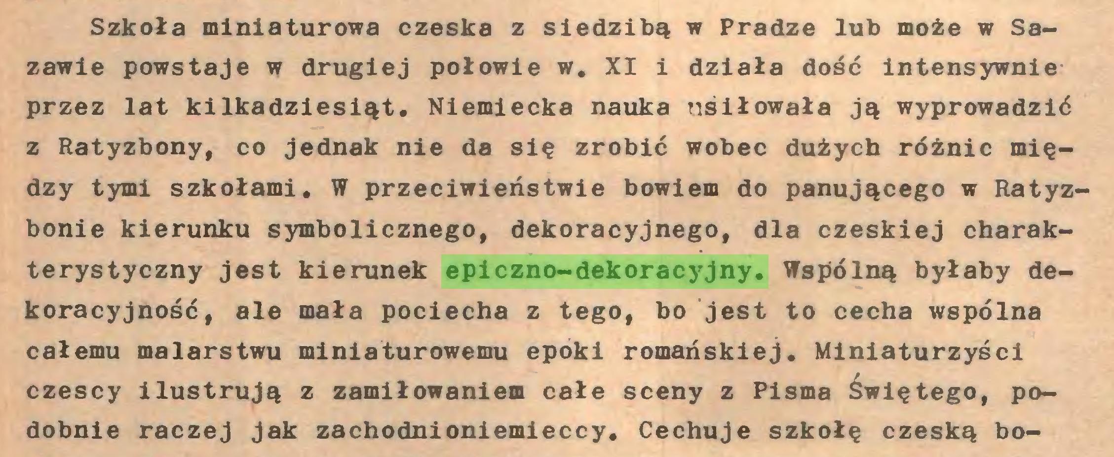 (...) Szkoła miniaturowa czeska z siedzibą w Pradze lub może w Sazawie powstaje w drugiej połowie w. XI i działa dość intensywnie przez lat kilkadziesiąt. Niemiecka nauka usiłowała ją wyprowadzić z Ratyzbony, co jednak nie da się zrobić wobec dużych różnic między tymi szkołami. W przeciwieństwie bowiem do panującego w Ratyzbonie kierunku symbolicznego, dekoracyjnego, dla czeskiej charakterystyczny jest kierunek epiczno-dekoracyjny. Wspólną byłaby dekoracyjność, ale mała pociecha z tego, bo jest to cecha wspólna całemu malarstwu miniaturowemu epoki romańskiej. Miniaturzyści czescy ilustrują z zamiłowaniem całe sceny z Pisma Świętego, podobnie raczej jak zachodnioniemieccy. Cechuje szkołę czeską bo...