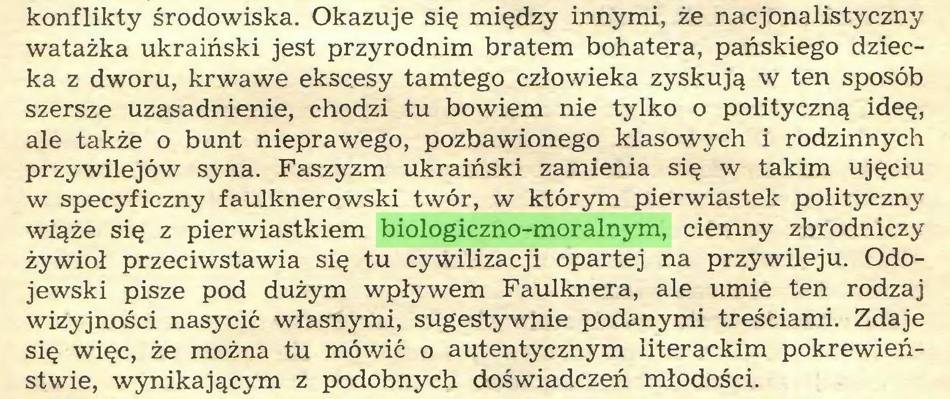 (...) konflikty środowiska. Okazuje się między innymi, że nacjonalistyczny watażka ukraiński jest przyrodnim bratem bohatera, pańskiego dziecka z dworu, krwawe ekscesy tamtego człowieka zyskują w ten sposób szersze uzasadnienie, chodzi tu bowiem nie tylko o polityczną ideę, ale także o bunt nieprawego, pozbawionego klasowych i rodzinnych przywilejów syna. Faszyzm ukraiński zamienia się w takim ujęciu w specyficzny faulknerowski twór, w którym pierwiastek polityczny wiąże się z pierwiastkiem biologiczno-moralnym, ciemny zbrodniczy żywioł przeciwstawia się tu cywilizacji opartej na przywileju. Odojewski pisze pod dużym wpływem Faulknera, ale umie ten rodzaj wizyjności nasycić własnymi, sugestywnie podanymi treściami. Zdaje się więc, że można tu mówić o autentycznym literackim pokrewieństwie, wynikającym z podobnych doświadczeń młodości...
