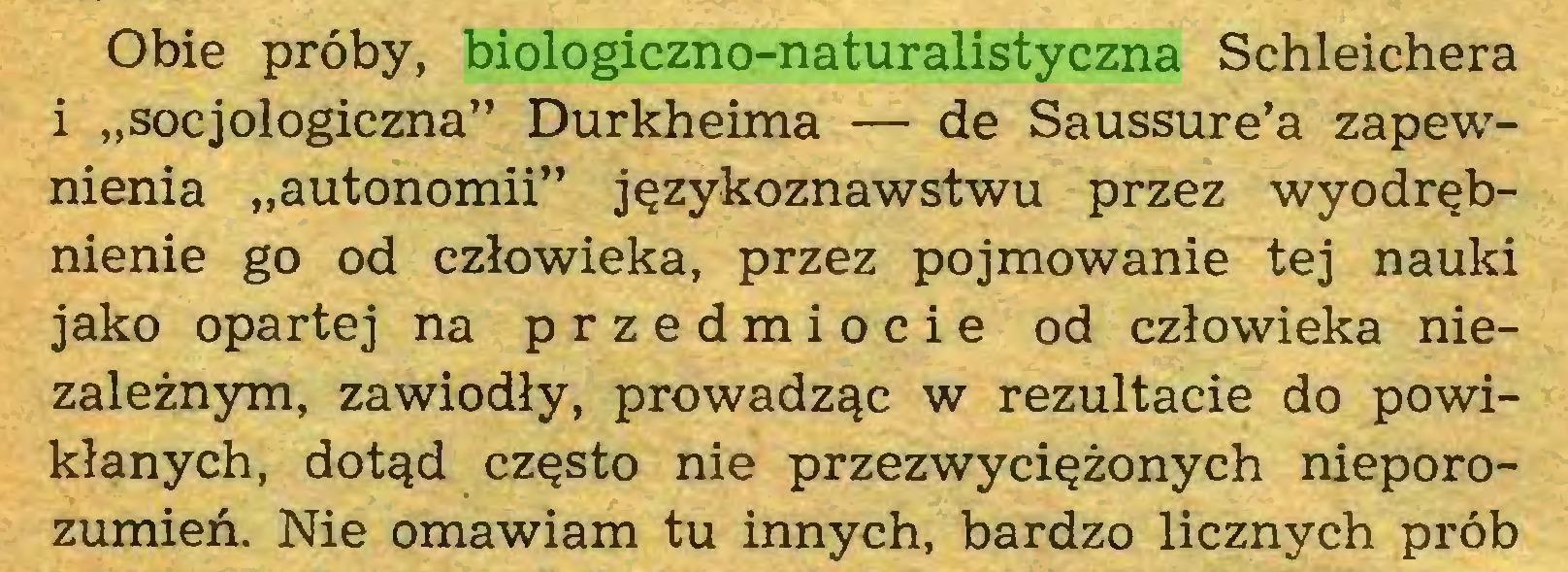 """(...) Obie próby, biologiczno-naturalistyczna Schleichera i """"socjologiczna"""" Durkheima — de Saussure'a zapewnienia """"autonomii"""" językoznawstwu przez wyodrębnienie go od człowieka, przez pojmowanie tej nauki jako opartej na przedmiocie od człowieka niezależnym, zawiodły, prowadząc w rezultacie do powikłanych, dotąd często nie przezwyciężonych nieporozumień. Nie omawiam tu innych, bardzo licznych prób..."""