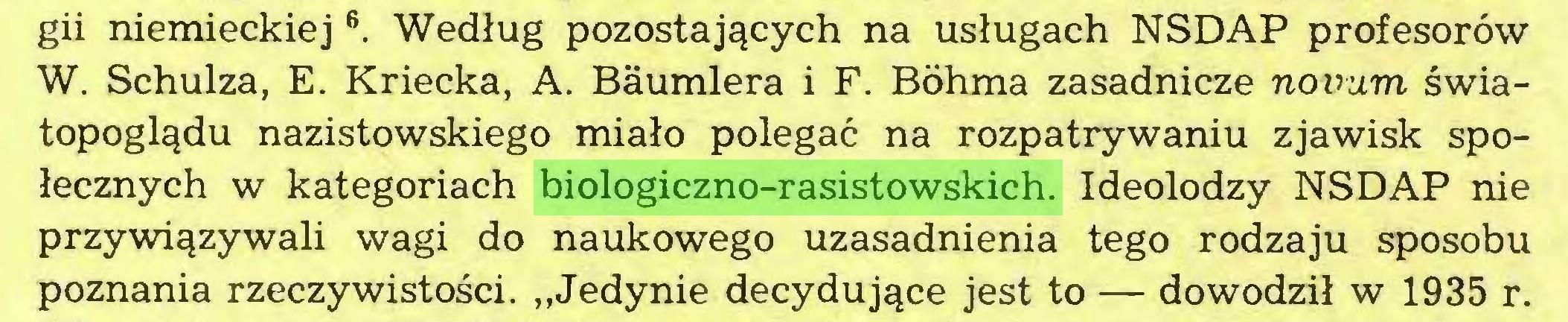 """(...) gii niemieckiej6. Według pozostających na usługach NSDAP profesorów W. Schulza, E. Kriecka, A. Baumlera i F. Bóhma zasadnicze novum światopoglądu nazistowskiego miało polegać na rozpatrywaniu zjawisk społecznych w kategoriach biologiczno-rasistowskich. Ideolodzy NSDAP nie przywiązywali wagi do naukowego uzasadnienia tego rodzaju sposobu poznania rzeczywistości. """"Jedynie decydujące jest to — dowodził w 1935 r..."""