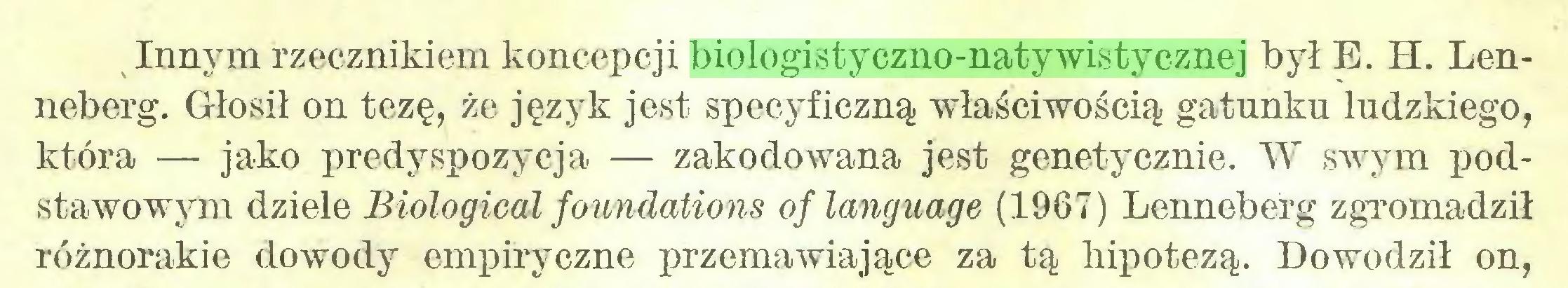 (...) Innym rzecznikiem koncepcji biologistyczno-natywistycznej był E. H. Lenneberg. Głosił on tezę, że język jest specyficzną właściwością gatunku ludzkiego, która — jako predyspozycja — zakodowana jest genetycznie. W swym podstawowym dziele Biological foundations oflanguage (1967) Lenneberg zgromadził różnorakie dowody empiryczne przemawiające za tą hipotezą. Dowodził on,...