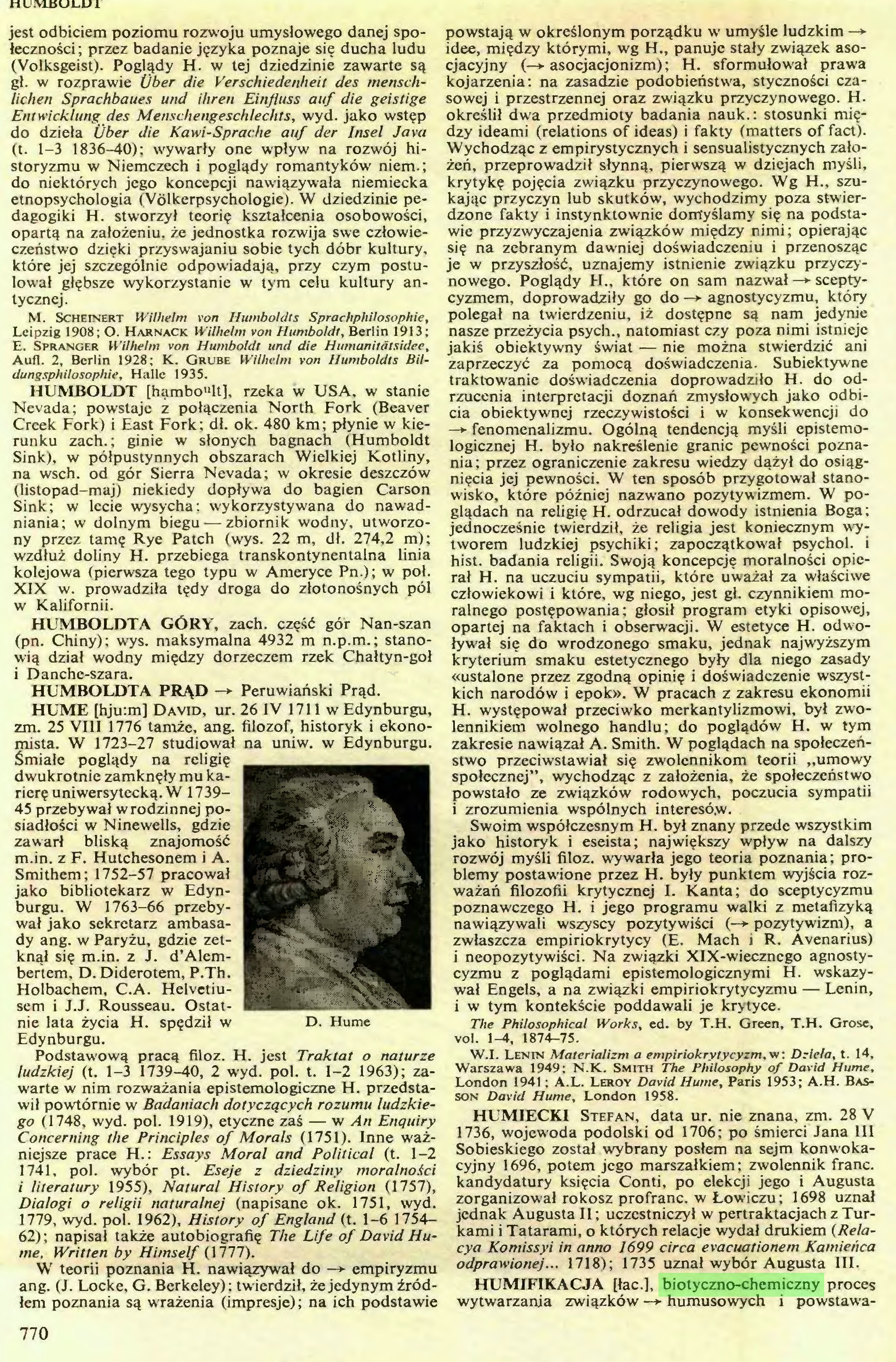 (...) HUMIECKI Stefan, data ur. nie znana, zm. 28 V 1736, wojewoda podolski od 1706; po śmierci Jana III Sobieskiego został wybrany posłem na sejm konwokacyjny 1696, potem jego marszałkiem ; zwolennik franc, kandydatury księcia Conti, po elekcji jego i Augusta zorganizował rokosz profranc, w Łowiczu; 1698 uznał jednak Augusta II; uczestniczył w pertraktacjach z Turkami i Tatarami, o których relacje wydał drukiem (Relacya Komissyi in anno 1699 circa evacuationem Kamieńca odprawionej... 1718); 1735 uznał wybór Augusta III, HUMIFIKACJA Pac.], biotyczno-chemiczny proces wytwarzania związków —> humusowych i powstawa770 HUMUSOWE ZWIĄZKI...