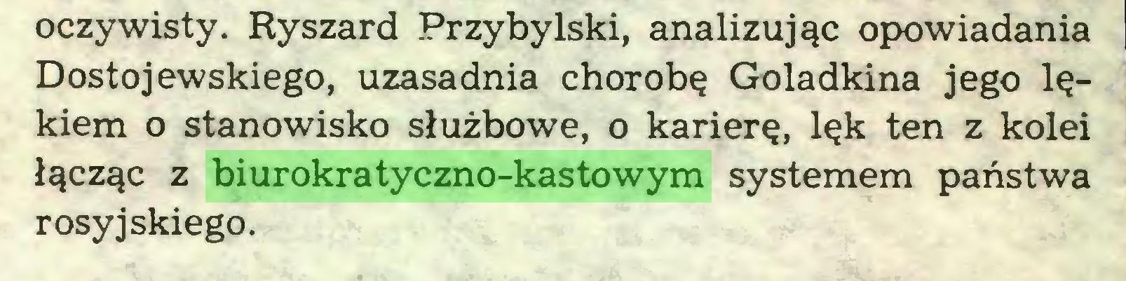 (...) oczywisty. Ryszard Przybylski, analizując opowiadania Dostojewskiego, uzasadnia chorobę Goladkina jego lękiem o stanowisko służbowe, o karierę, lęk ten z kolei łącząc z biurokratyczno-kastowym systemem państwa rosyjskiego...