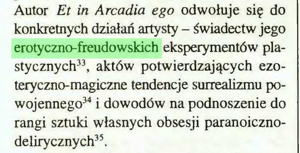 (...) Autor Et in Arcadia ego odwołuje się do konkretnych działań artysty - świadectw jego erotyczno-freudowskich eksperymentów plastycznych33, aktów potwierdzających ezoteryczno-magiczne tendencje surrealizmu powojennego34 i dowodów na podnoszenie do rangi sztuki własnych obsesji paranoicznodelirycznych35...