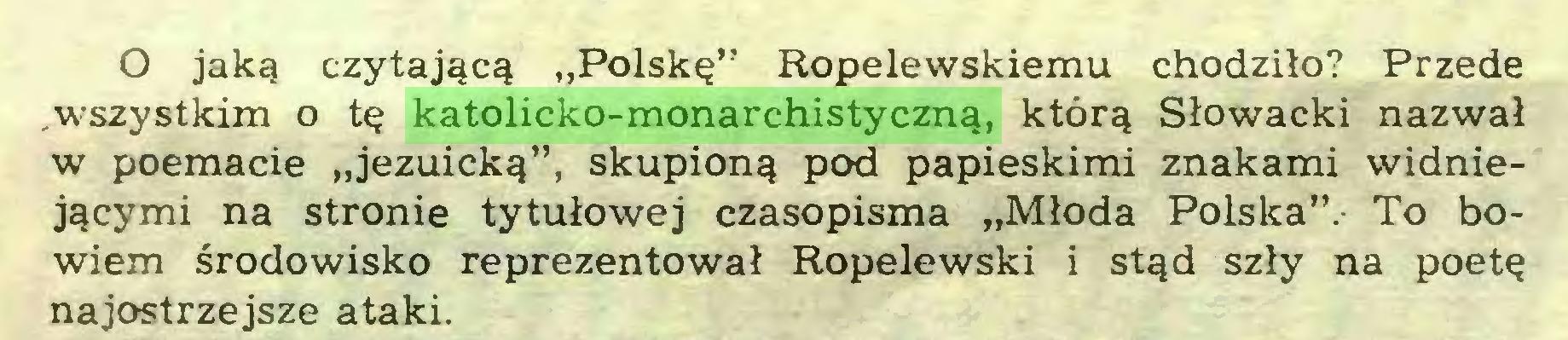 """(...) O jaką czytającą """"Polskę"""" Ropelewskiemu chodziło? Przede .wszystkim o tę katolicko-monarchistyczną, którą Słowacki nazwał w poemacie """"jezuicką"""", skupioną pod papieskimi znakami widniejącymi na stronie tytułowej czasopisma """"Młoda Polska"""".- To bowiem środowisko reprezentował Ropelewski i stąd szły na poetę najostrzejsze ataki..."""