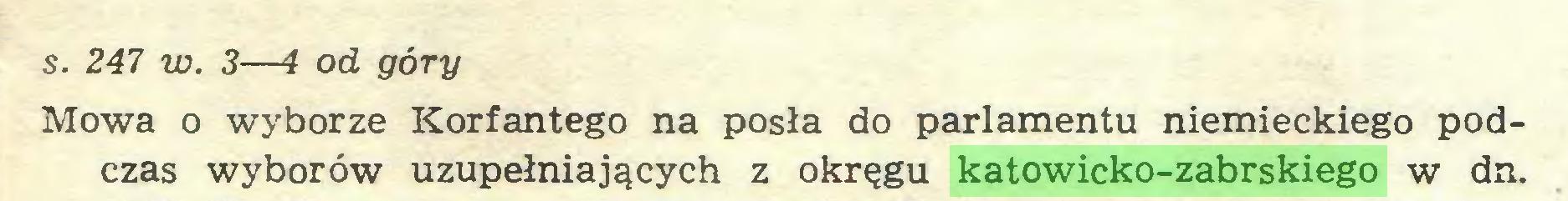 (...) s. 247 w. 3—4 od góry Mowa o wyborze Korfantego na posła do parlamentu niemieckiego podczas wyborów uzupełniających z okręgu katowicko-zabrskiego w dn...