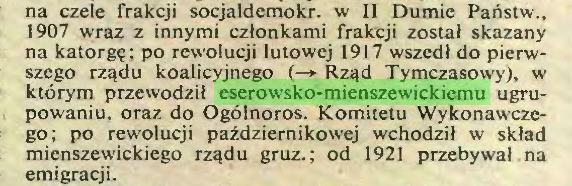 (...) na czele frakcji socjaldemokr. w II Dumie Państw., 1907 wraz z innymi członkami frakcji został skazany na katorgę; po rewolucji lutowej 1917 wszedł do pierwszego rządu koalicyjnego (—»• Rząd Tymczasowy), w którym przewodził eserowsko-mienszewickiemu ugrupowaniu, oraz do Ogólnoros. Komitetu Wykonawczego; po rewolucji październikowej wchodził w skład mienszewickiego rządu gruz.; od 1921 przebywał na emigracji...