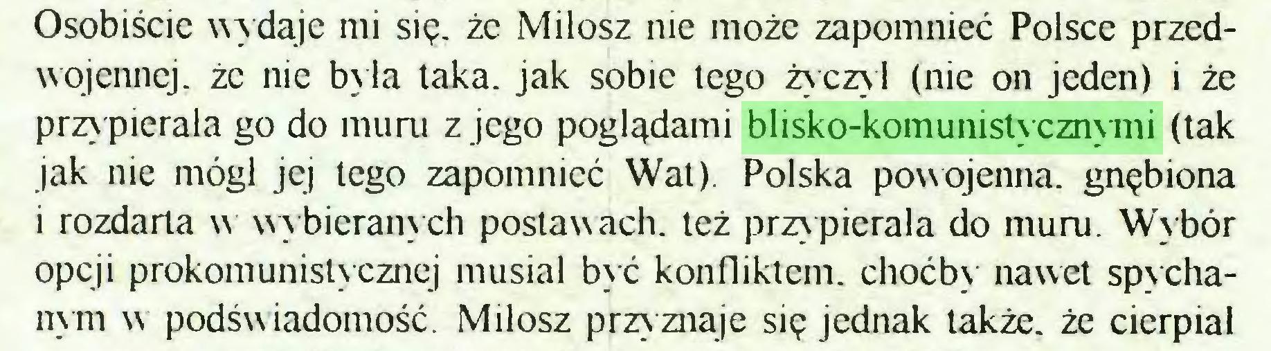 (...) Osobiście wy daje mi się. że Miłosz nie może zapomnieć Polsce przedwojennej. że nic była taka. jak sobie lego życzył (nic on jeden) i że przypierała go do muru z jego poglądami blisko-komunistycznymi (tak jak nie mógł jej lego zapomnieć Wat). Polska powojenna, gnębiona i rozdarta w wybieranych postawach, też przypierała do muru. Wybór opcji pokomunistycznej musiał być konfliktem, choćby nawet spychanym w podświadomość. Miłosz przyznaje się jednak także, że cierpiał...